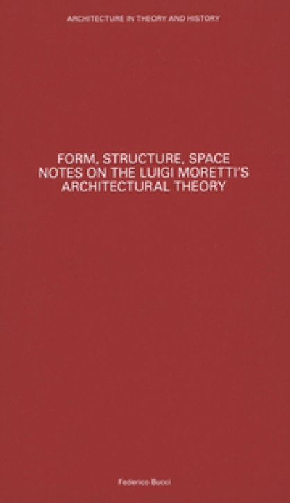 Form, Structure, Space - Notes on the Luigi Moretti's Architectural Theory