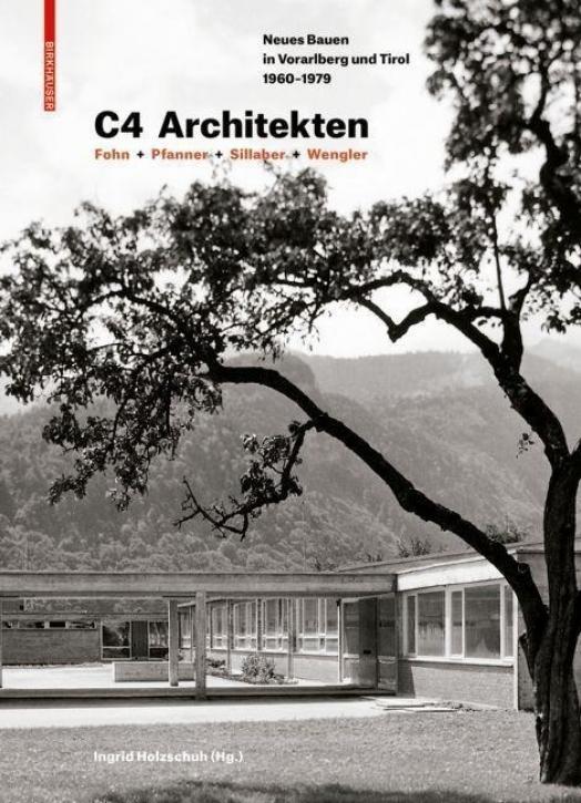 C4 Architekten: Fohn + Pfanner + Sillaber + Wengler - Neues Bauen in Vorarlberg und Tirol 1960-1979