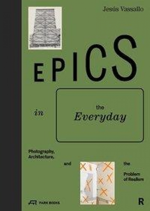 Epics in the Everyday Photography, Architecture, and the Problem of Realism