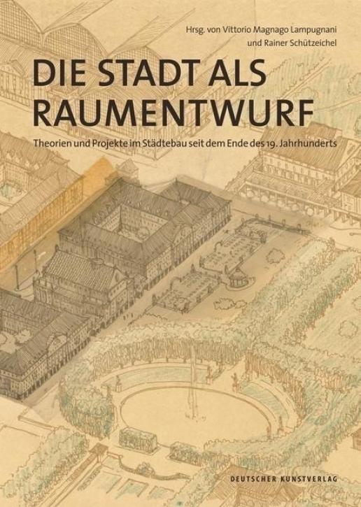 Die Stadt als Raumentwurf - Theorien und Projekte im Städtebau seit dem Ende des 19. Jahrhunderts