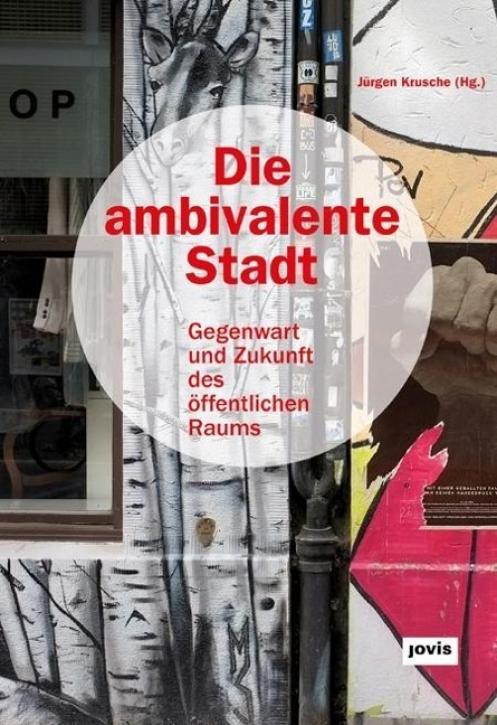 Die ambivalente Stadt: Gegenwart und Zukunft des öffentlichen Raums