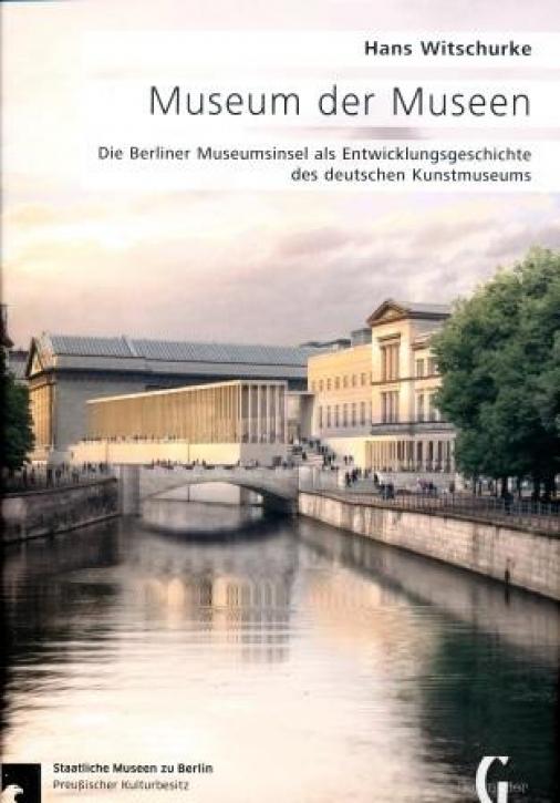 Museum der Museen - Die Berliner Museumsinsel als Entwicklungsgeschichte des deutschen Kunstmuseums