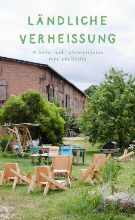 Ländliche Verheissung - Lebens- und Arbeitsprojekte rund um Berlin