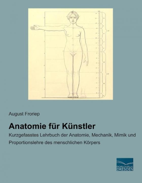 Anatomie für Künstler: Kurzgefasstes Lehrbuch der Anatomie, Mechanik, Mimik und Proportionslehre des menschlichen Körpers