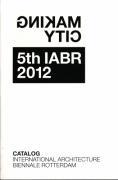 Making City - 5th International Architecture Biennale Rotterdam IABR 2012