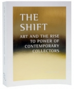The Shift: Art And The Rise To Power Of Contemporary Collectors