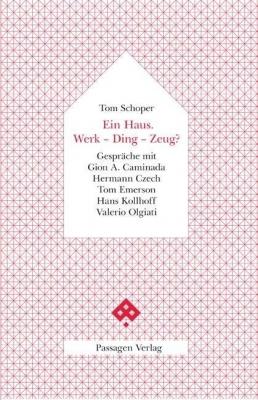 Ein Haus. Werk - Ding - Zeug? - Gespräche mit Gion A. Caminada, Hermann Czech, Tom Emerson, Hans Kollhoff, Valerio Olgiati